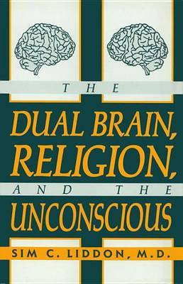 The Dual Brain, Religion and the Unconscious by Sim C. Liddon