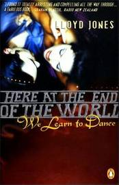 Here At The End Of The World We Learn To Dance by Lloyd Jones image