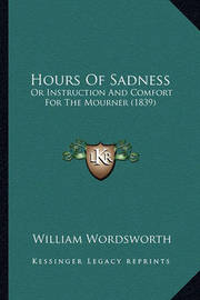Hours of Sadness: Or Instruction and Comfort for the Mourner (1839) by William Wordsworth