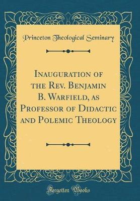 Inauguration of the REV. Benjamin B. Warfield, as Professor of Didactic and Polemic Theology (Classic Reprint) by Princeton Theological Seminary