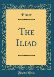 The Iliad (Classic Reprint) by Homer Homer
