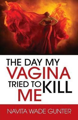 The Day My Vagina Tried to Kill Me by Navita Wade Gunter
