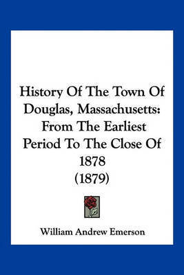 History of the Town of Douglas, Massachusetts: From the Earliest Period to the Close of 1878 (1879) by William Andrew Emerson