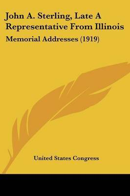 John A. Sterling, Late a Representative from Illinois: Memorial Addresses (1919) by States Congress United States Congress