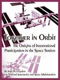 Together in Orbit: The Origins of International Participation in the Space Station by John, M. Logsdon