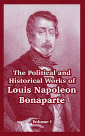 The Political and Historical Works of Louis Napoleon Bonaparte: Volume I by Louis, Napoleon Bonaparte image
