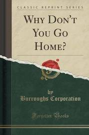 Why Don't You Go Home? (Classic Reprint) by Burroughs Corporation