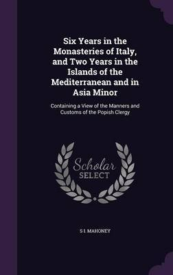 Six Years in the Monasteries of Italy, and Two Years in the Islands of the Mediterranean and in Asia Minor by S I Mahoney