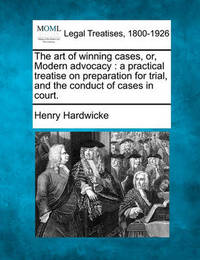 The Art of Winning Cases, Or, Modern Advocacy by Henry Hardwicke
