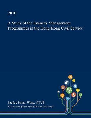 A Study of the Integrity Management Programmes in the Hong Kong Civil Service by Sze-Lut Sunny Wong image