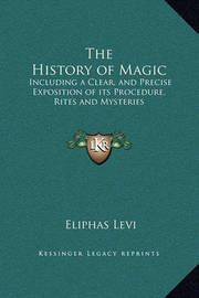 The History of Magic: Including a Clear, and Precise Exposition of Its Procedure, Rites and Mysteries by Eliphas Levi