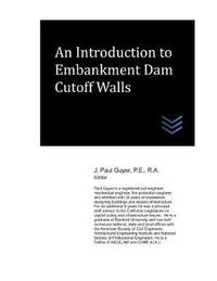 An Introduction to Embankment Dam Cutoff Walls by J Paul Guyer
