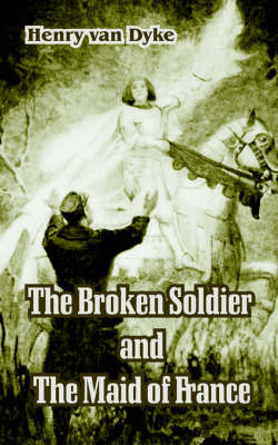 The Broken Soldier and The Maid of France by Henry Van Dyke image