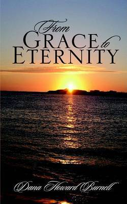 From Grace to Eternity by Dana Howard Burnell