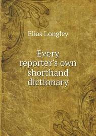 Every Reporter's Own Shorthand Dictionary by Elias Longley