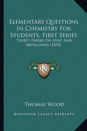 Elementary Questions in Chemistry for Students, First Series: Thirty Papers on Heat and Metalloids (1870) by Thomas Wood