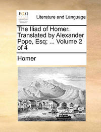 The Iliad of Homer. Translated by Alexander Pope, Esq; ... Volume 2 of 4 by Homer