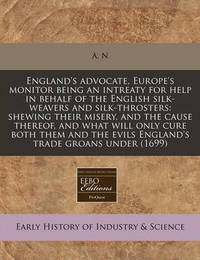 England's Advocate, Europe's Monitor Being an Intreaty for Help in Behalf of the English Silk-Weavers and Silk-Throsters: Shewing Their Misery, and the Cause Thereof, and What Will Only Cure Both Them and the Evils England's Trade Groans Under (1699) by A-----N