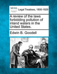 A Review of the Laws Forbidding Pollution of Inland Waters in the United States. by Edwin Burpee Goodell
