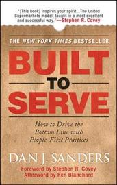 Built to Serve: How to Drive the Bottom Line with People-First Practices by Dan J. Sanders