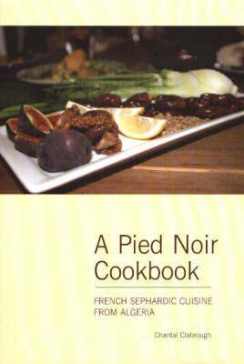 Pied Noir Cookbook: French Sephardic Cuisine from Algeria by Chantal Clabrough