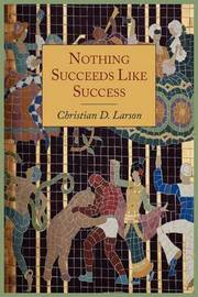 Nothing Succeeds Like Success by Christian D Larson