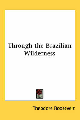 Through the Brazilian Wilderness by Theodore Roosevelt image