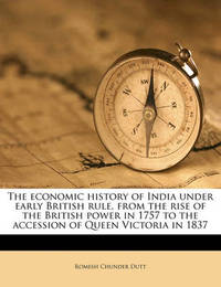The Economic History of India Under Early British Rule, from the Rise of the British Power in 1757 to the Accession of Queen Victoria in 1837 by Romesh Chunder Dutt