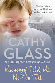 Mummy Told Me Not to Tell: The True Story of a Troubled Boy with a Dark Secret by Cathy Glass