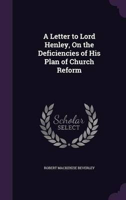 A Letter to Lord Henley, on the Deficiencies of His Plan of Church Reform by Robert MacKenzie Beverley image