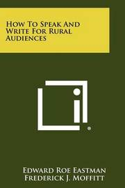 How to Speak and Write for Rural Audiences by Edward Roe Eastman