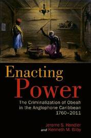 Enacting Power: The Criminalization of Obeah in the Anglophone Caribbean, 1760-2011 by Professor Jerome S Handler, PH.D.
