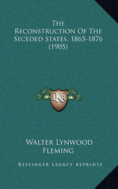 The Reconstruction of the Seceded States, 1865-1876 (1905) by Walter Lynwood Fleming