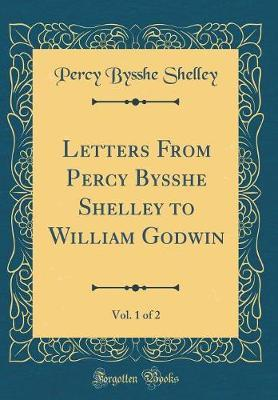 Letters from Percy Bysshe Shelley to William Godwin, Vol. 1 of 2 (Classic Reprint) by Percy Bysshe Shelley