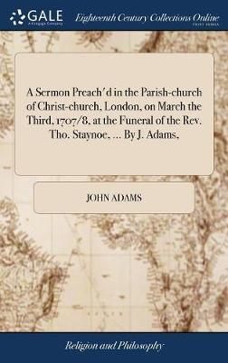 A Sermon Preach'd in the Parish-Church of Christ-Church, London, on March the Third, 1707/8, at the Funeral of the Rev. Tho. Staynoe, ... by J. Adams, by John Adams