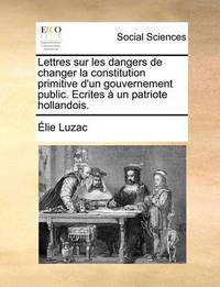Lettres Sur Les Dangers de Changer La Constitution Primitive D'Un Gouvernement Public. Ecrites a Un Patriote Hollandois. by Elie Luzac
