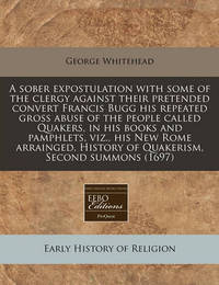 A Sober Expostulation with Some of the Clergy Against Their Pretended Convert Francis Bugg His Repeated Gross Abuse of the People Called Quakers, in His Books and Pamphlets, Viz., His New Rome Arrainged, History of Quakerism, Second Summons (1697) by George Whitehead