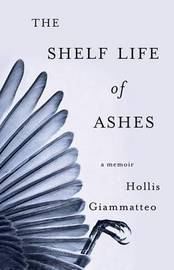 The Shelf Life of Ashes by Hollis Giammatteo