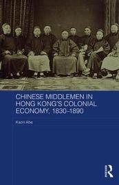 Chinese Middlemen in Hong Kong's Colonial Economy, 1830-1890 by Kaori Abe