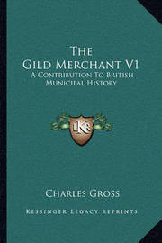 The Gild Merchant V1: A Contribution to British Municipal History by Charles Gross