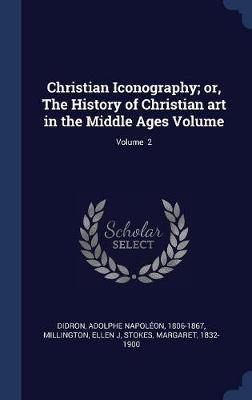 Christian Iconography; Or, the History of Christian Art in the Middle Ages Volume; Volume 2 by Millington Ellen J