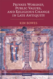 Private Worship, Public Values, and Religious Change in Late Antiquity by Kim Bowes