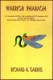 Warrior Pharaoh: A Chronicle of the Life and Deeds of Thutmose III, Great Lion of Egypt, Told in His Own Words to Thaneni the Scribe by Richard A Gabriel image