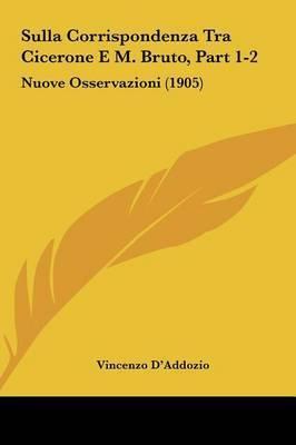 Sulla Corrispondenza Tra Cicerone E M. Bruto, Part 1-2: Nuove Osservazioni (1905) by Vincenzo D'Addozio