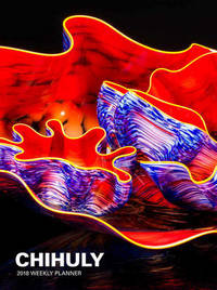 Chihuly 2018 Weekly Planner by Dale Chihuly