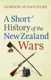 A Short History of the New Zealand Wars by Gordon McLauchlan