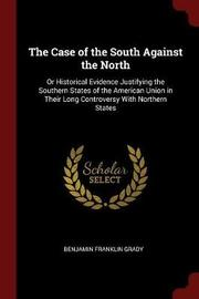 The Case of the South Against the North; Or Historical Evidence Justifying the Southern States of the American Union in Their Long Controversy with Northern States by Benjamin F B 1831 Grady image
