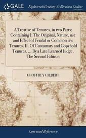 A Treatise of Tenures, in Two Parts; Containing I. the Original, Nature, Use and Effect of Feudal or Common Law Tenures. II. of Custumary and Copyhold Tenures, ... by a Late Learned Judge. the Second Edition by Geoffrey Gilbert