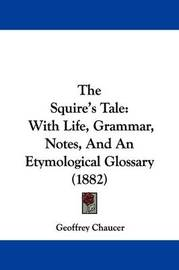 The Squire's Tale: With Life, Grammar, Notes, and an Etymological Glossary (1882) by Geoffrey Chaucer