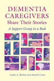 Dementia Caregivers Share Their Stories by Lynda A Markut